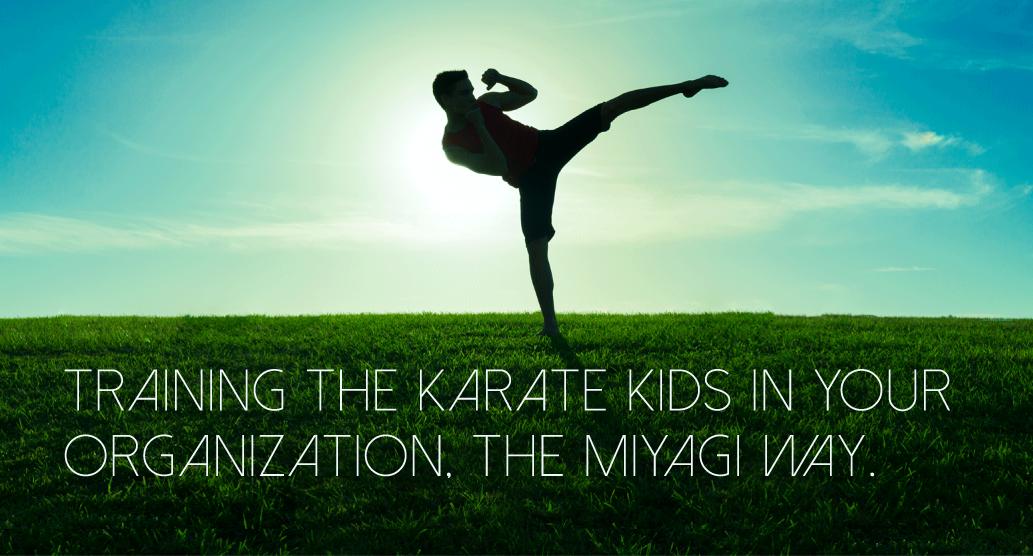 Training the Karate Kids in Your Organization. The Miyagi Way.